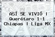 ASÍ SE VIVIÓ | <b>Querétaro</b> 1-1 <b>Chiapas</b> |<b> Liga MX
