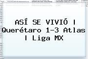ASÍ SE VIVIÓ   Querétaro 1-3 Atlas   <b>Liga MX</b>