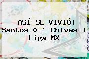 ASÍ SE VIVIÓ  <b>Santos</b> 0-1 <b>Chivas</b>   Liga MX