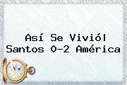 Así Se Vivió  <b>Santos</b> 0-2 <b>América</b>
