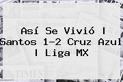 Así Se Vivió   <b>Santos</b> 1-2 <b>Cruz Azul</b>  <b> Liga MX