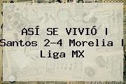 ASÍ SE VIVIÓ | <b>Santos</b> 2-4 <b>Morelia</b> | Liga MX