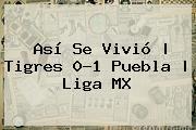 Así Se Vivió   <b>Tigres</b> 0-1 <b>Puebla</b>  <b> Liga MX