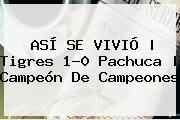 ASÍ SE VIVIÓ   <b>Tigres</b> 1-0 <b>Pachuca</b>   <b>Campeón De Campeones</b>