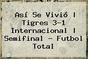 Así Se Vivió | <b>Tigres</b> 3-1 <b>Internacional</b> |<b> Semifinal - Futbol Total