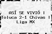 ASÍ SE VIVIÓ   <b>Toluca</b> 2-1 <b>Chivas</b>   Liga MX
