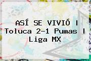 ASÍ SE VIVIÓ   <b>Toluca</b> 2-1 <b>Pumas</b>   Liga MX