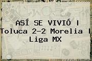 ASÍ SE VIVIÓ | <b>Toluca</b> 2-2 <b>Morelia</b> | Liga MX