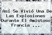 Así Se Vivió Una De Las Explosiones Durante El Amistoso <b>Francia</b> <b>...</b>