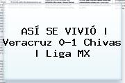 ASÍ SE VIVIÓ   <b>Veracruz</b> 0-1 <b>Chivas</b>   Liga MX