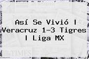 Así Se Vivió | <b>Veracruz</b> 1-3 <b>Tigres</b> |<b> Liga MX