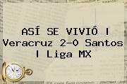 ASÍ SE VIVIÓ | <b>Veracruz</b> 2-0 <b>Santos</b> | Liga MX