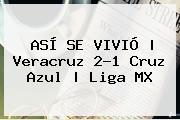 ASÍ SE VIVIÓ | <b>Veracruz</b> 2-1 <b>Cruz Azul</b> |<b> Liga MX