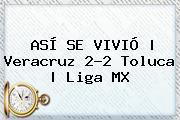 ASÍ SE VIVIÓ | <b>Veracruz</b> 2-2 <b>Toluca</b> | Liga MX