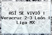 ASÍ SE VIVIÓ   <b>Veracruz</b> 2-3 <b>León</b>   Liga MX