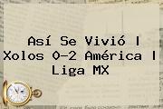 Así Se Vivió | <b>Xolos</b> 0-2 <b>América</b> |<b> Liga MX