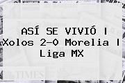 ASÍ SE VIVIÓ   <b>Xolos</b> 2-0 <b>Morelia</b>   Liga MX
