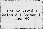 Así Se Vivió | <b>Xolos</b> 2-1 <b>Chivas</b> | Liga MX