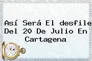 Así Será El <b>desfile</b> Del <b>20 De Julio</b> En Cartagena