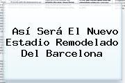 Así Será El Nuevo Estadio Remodelado Del <b>Barcelona</b>