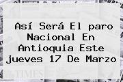 Así Será El <b>paro Nacional</b> En Antioquia Este <b>jueves 17 De Marzo</b>