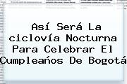 Así Será La <b>ciclovía Nocturna</b> Para Celebrar El Cumpleaños De Bogotá