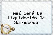 Así Será La Liquidación De <b>Saludcoop</b>