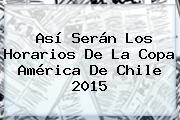 Así Serán Los Horarios De La <b>Copa América</b> De Chile <b>2015</b>