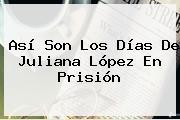 Así Son Los Días De <b>Juliana López</b> En Prisión