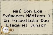 Así Son Los Exámenes Médicos A Un Futbolista Que Llega Al <b>Junior</b>