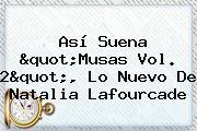 Así Suena &quot;<b>Musas Vol</b>. <b>2</b>&quot;, Lo Nuevo De <b>Natalia Lafourcade</b>