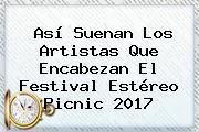 Así Suenan Los Artistas Que Encabezan El Festival <b>Estéreo Picnic</b> 2017