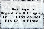 Así Superó <b>Argentina</b> A <b>Uruguay</b> En El Clásico Del Río De La Plata