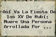 Así Va La Fiesta De <b>los XV De Rubí</b>: Muere Una Persona Arrollada Por ...