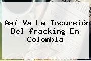 Así Va La Incursión Del <b>fracking</b> En Colombia
