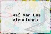 Así Van Las <b>elecciones</b>