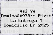 Así Ve <b>Domino&#039;s Pizza</b> La Entrega A Domicilio En 2025