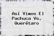 Así Vimos El <b>Pachuca Vs</b>. <b>Querétaro</b>