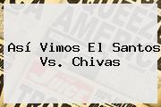 Así Vimos El <b>Santos Vs</b>. <b>Chivas</b>