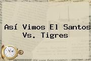 Así Vimos El <b>Santos Vs</b>. <b>Tigres</b>
