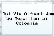 Así Vio A <b>Pearl Jam</b> Su Mejor Fan En Colombia