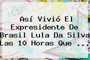 Así Vivió El Expresidente De Brasil <b>Lula Da Silva</b> Las 10 Horas Que ...