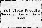 Así Vivió <b>Freddie Mercury</b> Sus últimos Años