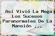 Así Vivió <b>La Mega</b> Los Sucesos Paranormales De La Mansión ...