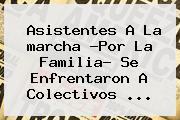 Asistentes A La <b>marcha</b> ?<b>Por La Familia</b>? Se Enfrentaron A Colectivos ...