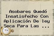 Asobares Quedó Insatisfecho Con Aplicación De <b>ley Seca</b> Para Las ...