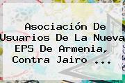 Asociación De Usuarios De La <b>Nueva EPS</b> De Armenia, Contra Jairo <b>...</b>