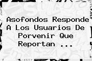 Asofondos Responde A Los Usuarios De <b>Porvenir</b> Que Reportan ...