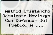 <b>Astrid Cristancho</b> Desmiente Noviazgo Con Defensor Del Pueblo, A <b>...</b>