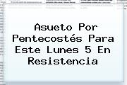 Asueto Por <b>Pentecostés</b> Para Este Lunes 5 En Resistencia